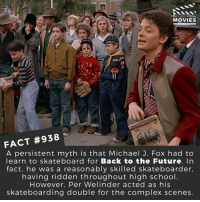 Back to the Future, Complex, and Future: DID YOU KNO  MOVIES  FACT #938  A persistent myth is that Michael J. Fox had to  learn to skateboard for Back to the Future. In  fact, he was a reasonably skilled skateboarder,  having ridden throughout high school  However, Per Welinder acted as his  skateboarding double for the complex scenes Would you watch a Back to the Future reboot? 🎬📽️ • • • • Double Tap and Tag someone who needs to know this 👇 All credit to the respective film and producers. Movie Movies Film TV Cinema MovieNight Hollywood Netflix backtothefuture martymcfly docbrown backtothefuture2 stevenspeilberg