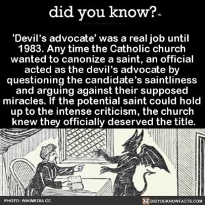 did-you-know:  'Devil's advocate' was a real job until 1983. Any time the Catholic church wanted to canonize a saint, an official acted as the devil's advocate by questioning the candidate's saintliness and arguing against their supposed miracles. If the potential saint could hold up to the intense criticism, the church knew they officially deserved the title. (Source, Source 2): did-you-know:  'Devil's advocate' was a real job until 1983. Any time the Catholic church wanted to canonize a saint, an official acted as the devil's advocate by questioning the candidate's saintliness and arguing against their supposed miracles. If the potential saint could hold up to the intense criticism, the church knew they officially deserved the title. (Source, Source 2)