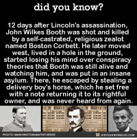 At least he returned the stolen horse. 😲  Get exclusive Did You Know(s) via text message ➡ http://fact-snacks.com: did you know?  12 days after Lincoln's assassination,  John Wilkes Booth was shot and killed  by a self-castrated, religious zealot  named Boston Corbett. He later moved  west, lived in a hole in the ground,  started losing his mind over conspiracy  theories that Booth was still alive and  watching him, and was put in an insane  asylum. There, he escaped by stealing a  delivery boy's horse, which he set free  with a note returning it to its rightful  owner, and was never heard from again.  THE MURDERER TH  REWARD  REWARD sod  RD $30,000  30000  RD 000 REWARD  RD R21000 REWARD  23,000 REWARD  DIDYOUKNOWBLOG.coM  PHOTO: WASHINGTONIAN/THEVERGE At least he returned the stolen horse. 😲  Get exclusive Did You Know(s) via text message ➡ http://fact-snacks.com