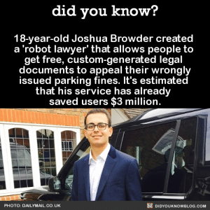 "Energy, Internet, and Lawyer: did you know?  18-year-old Joshua Browder created  a 'robot lawyer' that allows people to  get free, custom-generated legal  documents to appeal their wrongly  issued parking fines. lt's estimated  that his service has already  saved users $3 million.  PHOTO: DAILYMAIL.CO.UK  DIDYOUKNOWBLOG.COM did-you-kno:18-year-old Joshua Browder created  a 'robot lawyer' that allows people to  get free, custom-generated legal  documents to appeal their wrongly issued parking fines.  ""I'm not trying to encourage illegal parking, but if you look at the statistics, around half of all parking tickets are appealed and I think a lot of these penalties are issued incorrectly. There is big business in penalising motorists, raking in £100 million in profit for councils, according to the RAC."" ""I think it is a huge shame that those most likely to make a mistake and get a ticket are the most vulnerable members of society — the elderly and disabled.""  ""Money does not motivate me. I just don't think councils should be unfairly — and in some cases illegally — penalising those who don't have the time, legal knowledge or energy to appeal."" ""I won't make any money from it because it's a public service. I just want to help people. There is so much wrong-doing and that to me is a terrible shame. If only people knew what to do about it and exercise their rights."" 'I hope to also help the disadvantaged fight for their rights, but with all the power of the internet."" It's estimated  that his service has already  saved users $3 million.    Source"