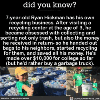 Memes, Neighbors, and 🤖: did you know?  7-year-old Ryan Hickman has his own  recycling business. After visiting a  recycling center at the age of 3, he  became obsessed with collecting and  sorting not only trash, but also the money  he received in return  so he handed out  bags to his neighbors, started recycling  for them, and saved all his money. He's  made over $10,000 for college so far  but he'd rather buy a garbage truck)  DIDYouKNowFACTs.coM  O PHOTO: DAMION HICKMAN I wish I liked anything as much as Ryan liked recycling. ♻️ awesome amazing recycle ➡📱Download our free App: [LINK IN BIO]