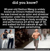 Dank, China, and Grandpa: did you know?  80-year-old Deshun Wang is widely  known as China's Hottest Grandpa.  He was trained as an actor and streetcar  conductor under the Communist regime,  but began focusing on body sculpting  and performance art at the age of 50  and walked his first catwalk at age 79  His next goal: parachuting  DIDYouK Now BLOG coM  PHOTO: POPULAR WORLD/@IRISJZHANG913 Grandpa is goals! 💯🔥  Subscribe and get Did You Know(s) texted directly to you ➡ https://fact-snacks.com
