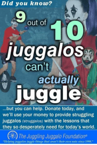 """Money, Help, and Today: Did you know?  9  out of  0  juggalos  can't  actually  juggle  ...but you can help. Donate today, and  we'll use your money to provide struggling  juggalos (struggalos) with the lessons that  they so desperately need for today's world.  The Juggling Juggalo Foundations  """"Helping juggalos juggle things that aren't their oon nuts since 1998."""""""