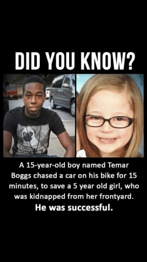 awesomacious:  Needs recognizing!: DID YOU KNOW?  A 15-year-old boy named Temar  Boggs chased a car on his bike for 15  minutes, to save a 5 year old girl, who  was kidnapped from her frontyard.  He was successful. awesomacious:  Needs recognizing!