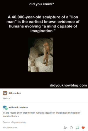 "Lion, Record, and Historical: did you know?  A 40,000-year-old sculpture of a ""lion  man"" is the earliest known evidence of  humans evolving ""a mind capable of  imagination.""  didyouknowblog.com  did-you-kno  let the record show that the first humans capable of imagination immediately  invented furries  Source: didyouknowblo.  174,296 notes A bit of historical context"
