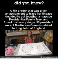 itmaybedullbutimdetermined: did-you-kno:    Before this, historians could only link 22 of the presidents to King John. Professional genealogists had only traced the male family lines, but   BridgeAnne   was able to link all but one of the presidents together using both male and female ancestry.   She's not in 7th grade anymore, but now she has her own website. Source  this just in: professional genealogists fundamentally misunderstand parentage, completely and totally ignore women, are schooled by 13yo girl : did you know?  A 7th grader that was given  an assignment to trace her lineage  decided to put together a massive  Presidential Family Tree, and  found that every single US president  except Martin Van Buren is related  to King John of England.  PHOTO: WEAREALLRELATED.COM  te DİDYOU KNOWBLOG.COM itmaybedullbutimdetermined: did-you-kno:    Before this, historians could only link 22 of the presidents to King John. Professional genealogists had only traced the male family lines, but   BridgeAnne   was able to link all but one of the presidents together using both male and female ancestry.   She's not in 7th grade anymore, but now she has her own website. Source  this just in: professional genealogists fundamentally misunderstand parentage, completely and totally ignore women, are schooled by 13yo girl