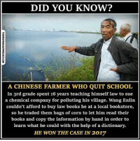 Books, Memes, and School: DID YOU KNOW?  A CHINESE FARMER WHO QUIT SCHOOL  In 3rd grade spent 16 years teaching himself law to sue  a chemical company for polluting his village. Wang Enlin  couldn't afford to buy law books he at a local bookstore,  so he traded them bags of corn to let him read their  books and copy the information by hand in order to  learn what he could with the help of a dictionary.  HE WON THE CASE LN 2017 I feel like I won too! ❤️