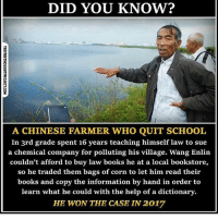 Books, Memes, and School: DID YOU KNOW?  A CHINESE FARMER WHO QUIT SCHOOL  In 3rd grade spent 16 years teaching himself law to sue  a chemical company for polluting his village. Wang Enlin  couldn't afford to buy law books he at a local bookstore,  so he traded them bags of corn to let him read their  books and copy the information by hand in order to  learn what he could with the help of a dictionary.  HE WON THE CASE IN 2017 We are powerful as individuals. Even more powerful when we stand in solidarity. repost @thefreethoughtproject