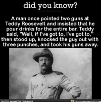 "*Mic Drop* 🎤⬇️ awesome goat teddyroosevelt badass ➡️📓 Buy our book on Amazon: [LINK IN BIO]: did you know?  A man once pointed two guns at  Teddy Roosevelt and insisted that he  pour drinks for the entire bar. Teddy  said, ""Well, if ""  then stood up, knocked the guy out with  three punches, and took his guns away.  I've got to, I've got to,  PHOTO: WIKIMEDIA COMMONS *Mic Drop* 🎤⬇️ awesome goat teddyroosevelt badass ➡️📓 Buy our book on Amazon: [LINK IN BIO]"