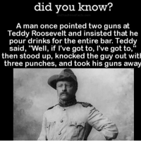 "merica america usa: did you know?  A man once pointed two guns at  Teddy Roosevelt and insisted that he  pour drinks for the entire bar. Teddy  said, ""Well, if l've got to, l've got to,""  then stood up, knocked the guy out with  three punches, and took his guns away merica america usa"