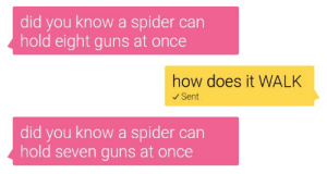 iguanamouth: monsterlets:  but now i'm just picturing a spider hopping along on one leg   : did you know a spider can  hold eight guns at once  how does it WALK  Sent  did you know a spider can  hold seven guns at once iguanamouth: monsterlets:  but now i'm just picturing a spider hopping along on one leg