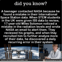 And I can't even make it to work on time. 💁🏻 wow science stem NASA ➡📱Download our free App: [LINK IN BIO]: did you know?  A teenager contacted NASA because he  found a mistake in their International  Space Station data. When STEM students  in the UK were given ISS data to review,  17-year-old Miles Solomon noticed a  mistake in the radiation levels and wrote  NASA an email to alert them. They  reviewed his graphs, and when they  recruited him to further analyze more  of their data, he discovered a daily  recurring error in their system.  PHOTO: GETTYIALECOUSINSISWNS COM  DIDYOUKNOWFACTS.COM And I can't even make it to work on time. 💁🏻 wow science stem NASA ➡📱Download our free App: [LINK IN BIO]