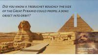 Be Like, Universe, and Pyramid: DID YOU KNOW A TREBUCHET ROUGHLY THE SIZE  OF THE GREAT PYRAMID COULD PROPEL A 90KG  OBJECT INTO ORBIT?  Pesple dont think the universe  be like it is but it do.  Blach  Man