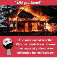 Twitter: BLB247 Snapchat : BELIKEBRO.COM belikebro sarcasm Follow @be.like.bro: Did you know?  A woman named Jennifer  Christine Harris burned down  the house of a friend who  unfriended her on Facebook Twitter: BLB247 Snapchat : BELIKEBRO.COM belikebro sarcasm Follow @be.like.bro