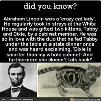 Oh Abe, you crazy cat lady. 🐱 catlady president abelincoln abrahamlincoln 📢 Share the knowledge! Tag your friends in the comments. ➖➖➖➖➖➖➖➖➖➖➖ Want more Did You Know(s)? ➡📓 Buy our book on Amazon: [LINK IN BIO] ➡📱 Download our App: http:-apple.co-2i9iX0u ➡📩 Get daily text message alerts: http:-Fact-Snacks.com ➡📩 Free email newsletter: http:-DidYouKnowFacts.com-Sign-Up- ➖➖➖➖➖➖➖➖➖➖➖ We post different content across our channels. Follow us so you don't miss out! 📍http:-facebook.com-didyouknowblog 📍http:-twitter.com-didyouknowfacts ➖➖➖➖➖➖➖➖➖➖➖ DYN FACTS TRIVIA TIL DIDYOUKNOW NOWIKNOW: did you know?  Abraham Lincoln was a 'crazy cat lady'.  He regularly took in strays at the White  House and was gifted two kittens, Tabby  and Dixie, by a cabinet member. He was  so in love with the duo that he fed Tabby  under the table at a state dinner once  and was heard exclaiming, Dixie is  smarter than my whole cabinet! And  furthermore she doesn't talk back!  DIDYOUKNOWFACTs.coM  PHOTO: WIKIMEDIA COMMONS Oh Abe, you crazy cat lady. 🐱 catlady president abelincoln abrahamlincoln 📢 Share the knowledge! Tag your friends in the comments. ➖➖➖➖➖➖➖➖➖➖➖ Want more Did You Know(s)? ➡📓 Buy our book on Amazon: [LINK IN BIO] ➡📱 Download our App: http:-apple.co-2i9iX0u ➡📩 Get daily text message alerts: http:-Fact-Snacks.com ➡📩 Free email newsletter: http:-DidYouKnowFacts.com-Sign-Up- ➖➖➖➖➖➖➖➖➖➖➖ We post different content across our channels. Follow us so you don't miss out! 📍http:-facebook.com-didyouknowblog 📍http:-twitter.com-didyouknowfacts ➖➖➖➖➖➖➖➖➖➖➖ DYN FACTS TRIVIA TIL DIDYOUKNOW NOWIKNOW