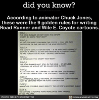 "Fanatic, Memes, and Coyote: did you know?  According to animator Chuck Jones,  these were the 9 golden rules for writing  Road Runner and Wile E. Coyote cartoons.  THE ROAD RUNNER CANNOT HARM THE COYOTE  EXCEPT NY GOING BEEP SEEPI""  NO OUTSIDE FORCE CAN HARM THE coYOTE ONLY HIS owN  INEPTITUDE OR THE FAILURE OF THE ACME PRODUCT  IF HE WERE NOT A FANATIC  THE COYOTE COULD STOP ANYTIME  CREPEAT FANATIC IS ONE WHO REDOUBLES HIS EFFORT wHEN  HE HAS FORGOTTEN  HIS AIM -GEORGE SANTAYANA  NO DIALOGUE EVER. EXCEPT SEEP-SEEP""  LOGICALLY HE WOULD NOT BE CALLED ROAD RUNNER.  ALL ACTION MUST BE CONFINED TO THE NATURAL ENTRONMENT  OF THE TWO CHARACTERS THE SOUTHWEST AMERICAN DESERT  ALL MATERIALS, TOOLS WEAPONS OR MECHANICAL CONVENIENCES  MUST BE OSTAINED FROM THE ACME coRPORATION.  WHENEVER POSSI  MAKE GRAVITY THE COYOTE's GREATEST ENEMY  THE COYOTE IS ALWAYS MORE HUMILIATED THAN HARMED  BY HIS FAILURES  DIDYouKNowFACTs.coM  PHOTO: AMOS POSNERITWITTER Best set of rules. EVER. 💯😂 amazing funny cartoons ➡📱Download our free App: [LINK IN BIO]"