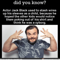 Amazon, Apple, and Facebook: did you know?  Actor Jack Black used to stash wires  up his sleeves as a child, because he  hoped the other kids would notice  them poking out of his shirt and  think he was a cyborg. Child Jack Black is my hero. 🤖 cyborg jackblack kid funny 📢 Share the knowledge! Tag your friends in the comments. ➖➖➖➖➖➖➖➖➖➖➖ Want more Did You Know(s)? ➡📓 Buy our book on Amazon: [LINK IN BIO] ➡📱 Download our App: http:-apple.co-2i9iX0u ➡📩 Get daily text message alerts: http:-Fact-Snacks.com ➡📩 Free email newsletter: http:-DidYouKnowFacts.com-Sign-Up- ➖➖➖➖➖➖➖➖➖➖➖ We post different content across our channels. Follow us so you don't miss out! 📍http:-facebook.com-didyouknowblog 📍http:-twitter.com-didyouknowfacts ➖➖➖➖➖➖➖➖➖➖➖ DYN FACTS TRIVIA TIL DIDYOUKNOW NOWIKNOW
