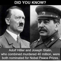 joseph: DID YOU KNOW?  Adolf Hitler and Joseph Stalin,  who combined murdered 40 million, were  both nominated for Nobel Peace Prizes.