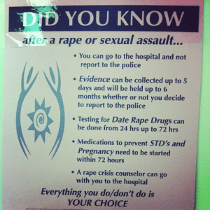 Drugs, Police, and Target: DID YOU KNOW  after a rape or sexual assault...  e You can go to the hospital and not  report to the police  Evidence can be collected up to 5  days and will be held up to 6  months whether or not you decide  to report to the police  Testing for Date Rape Drugs can  be done from 24 hrs up to 72 hrs  Medications to prevent STD's and  Pregnancy need to be started  within 72 hours  e A rape crisis counselor can go  with you to the hospital  Everything you do/don't do is  YOUR CHOICE muvatokyo:  jazminbunninsfw:  constant-continuum:  drakewinzz:  dolliecrave:  Pass this on Tumblr  This is actually pretty important  very important information  This needs to be seen more. Rape needs to flat out stop, but until then victims need to know there's support for them.   I should've done this . Nobody told me this was an option . Fuck …