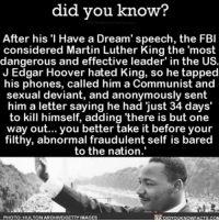 "A Dream, Amazon, and Apple: did you know?  After his ""I Have a Dream' speech, the FBI  considered Martin Luther King the 'most  dangerous and effective leader' in the US  J Edgar Hoover hated King, so he tapped  his phones, called him a Communist and  sexual deviant, and anonymously sent  him a letter saying he had just 34 days'  to kill himself, adding 'there is but one  way better take it before your  filthy, abnormal fraudulent self is bared  to the nation.'  PHOTO: HULTONARCHIVE GETTY IMAGES Dang 😳 crazy martinlutherking speech history 📢 Share the knowledge! Tag your friends in the comments. ➖➖➖➖➖➖➖➖➖➖➖ Want more Did You Know(s)? ➡📓 Buy our book on Amazon: [LINK IN BIO] ➡📱 Download our App: http:-apple.co-2i9iX0u ➡📩 Get daily text message alerts: http:-Fact-Snacks.com ➡📩 Free email newsletter: http:-DidYouKnowFacts.com-Sign-Up- ➖➖➖➖➖➖➖➖➖➖➖ We post different content across our channels. Follow us so you don't miss out! 📍http:-facebook.com-didyouknowblog 📍http:-twitter.com-didyouknowfacts ➖➖➖➖➖➖➖➖➖➖➖ DYN FACTS TRIVIA TIL DIDYOUKNOW NOWIKNOW"