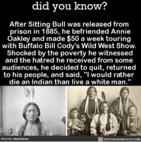 """Too interesting 🤔 sittingbull history interesting 📢 Share the knowledge! Tag your friends in the comments. ➖➖➖➖➖➖➖➖➖➖➖ Want more Did You Know(s)? ➡📓 Buy our book on Amazon: [LINK IN BIO] ➡📱 Download our App: http:-apple.co-2i9iX0u ➡📩 Get daily text message alerts: http:-Fact-Snacks.com ➡📩 Free email newsletter: http:-DidYouKnowFacts.com-Sign-Up- ➖➖➖➖➖➖➖➖➖➖➖ We post different content across our channels. Follow us so you don't miss out! 📍http:-facebook.com-didyouknowblog 📍http:-twitter.com-didyouknowfacts ➖➖➖➖➖➖➖➖➖➖➖ DYN FACTS TRIVIA TIL DIDYOUKNOW NOWIKNOW: did you know?  After Sitting Bull was released from  prison in 1885, he befriended Annie  Oakley and made $50 a week touring  with Buffalo Bill Cody's Wild West Show.  Shocked by the poverty he witnessed  and the hatred he received from some  audiences, he decided to quit, returned  to his people, and said, """"l would rather  die an Indian than live a white man.""""  PHOTO: WIKIPEDIA  DIDYOUKNOWFACTS.coM Too interesting 🤔 sittingbull history interesting 📢 Share the knowledge! Tag your friends in the comments. ➖➖➖➖➖➖➖➖➖➖➖ Want more Did You Know(s)? ➡📓 Buy our book on Amazon: [LINK IN BIO] ➡📱 Download our App: http:-apple.co-2i9iX0u ➡📩 Get daily text message alerts: http:-Fact-Snacks.com ➡📩 Free email newsletter: http:-DidYouKnowFacts.com-Sign-Up- ➖➖➖➖➖➖➖➖➖➖➖ We post different content across our channels. Follow us so you don't miss out! 📍http:-facebook.com-didyouknowblog 📍http:-twitter.com-didyouknowfacts ➖➖➖➖➖➖➖➖➖➖➖ DYN FACTS TRIVIA TIL DIDYOUKNOW NOWIKNOW"""