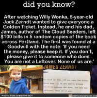 """Pay it forward ✌🏼 randomactsofkindness amazing sweet payitforward ➡📱Download our free App: [LINK IN BIO]: did you know?  After watching Willy Wonka, 5-year-old  Jack Zerndt wanted to give everyone a  Golden Ticket. Instead, he and his dad,  James, author of The Cloud Seeders, left  100 bills in 5 random copies of the book  across Portland. The first was found at a  Goodwill with the note: """"If you need  the money, please keep it. If you don't,  please give it to someone who does.  You are not a Leftover, None of us are.'  JAMES LtNNUI  LLO!  book is free. If you need the money,  ease keep it  If you don't, please  ve it to someone who does. Tou are not  Leftover. None us of are  PHOTO: KGW.COMIBOOKRIOT  DIDYOUKNOWFACTS.COM Pay it forward ✌🏼 randomactsofkindness amazing sweet payitforward ➡📱Download our free App: [LINK IN BIO]"""