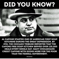 "Chicago, Al Capone, and Depression: DID YOU KNOW?  AL CAPONE STARTED ONE OF AMERICAS FIRST SOUP  KITCHENS DURING THE GREAT DEPRESSION. BY  1931, THE CHICAGO TRIBUNE REPORTED THAT THE  CAPONE FREE SOUP KITCHEN SERVED OVER 120,000  MEALS EVERY SINGLE DAY. MANY CHICAGOANS  CREDIT CAPONE WITH DOING MORE FOR THE POOR  THAN THE FEDERAL GOVERNMENT. <p>Wholesome gangster. via /r/wholesomememes <a href=""http://ift.tt/2mCLQcg"">http://ift.tt/2mCLQcg</a></p>"
