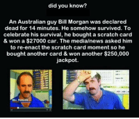"News, Tumblr, and Blog: did you know?  An Australian guy Bill Morgan was declared  dead for 14 minutes. He somehow survived. To  celebrate his survival, he bought a scratch card  & won a $27000 car. The media/news asked him  to re-enact the scratch card moment so he  bought another card & won another $250,000  jackpot.  BILL MORGAN <p><a href=""https://epicjohndoe.tumblr.com/post/175551345894/and-i-thought-i-was-lucky-when-i-found-a-dime"" class=""tumblr_blog"">epicjohndoe</a>:</p>  <blockquote><p>And I Thought I Was Lucky When I Found A Dime Yesterday</p></blockquote>"