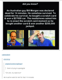 "Bad, Bruh, and God: did you know?  An Australian guy Bill Morgan was declared  dead for 14 minutes. He somehow survived. To  celebrate his survival, he bought a scratch card  & won a $27000 car. The media/news asked him  to re-enact the scratch card moment so he  bought another card & won another $250,000  jackpot.  sact the scratch card  BILL MORGAN  clarknokent:  elionking  God is trying to apologize  Oh shit, my bad bruh""  He must've went to hell for that 14 minutes <p><a href=""http://memehumor.net/post/175891584598/when-god-himself-owes-you-an-apology"" class=""tumblr_blog"">memehumor</a>:</p>  <blockquote><p>When God himself owes you an apology</p></blockquote>"