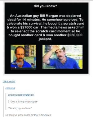 "Thats how mafia works by Bloodyfangs108 MORE MEMES: did you know?  An Australian guy Bill Morgan was declared  dead for 14 minutes. He somehow survived. To  celebrate his survival, he bought a scratch card  & won a $27000 car. The media/news asked him  to re-enact the scratch card moment so he  bought another card & won another $250,000  jackpot.  sact the scratch card  BILL MORGAN  clarknokent:  elionking  God is trying to apologize  Oh shit, my bad bruh""  He must've went to hell for that 14 minutes Thats how mafia works by Bloodyfangs108 MORE MEMES"