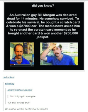 "jackpot: did you know?  An Australian guy Bill Morgan was declared  dead for 14 minutes. He somehow survived. To  celebrate his survival, he bought a scratch card  & won a $27000 car. The media/news asked him  to re-enact the scratch card moment so he  bought another card & won another $250,000  jackpot  BILL MORGAN  clarknokent  elionking  ahighlyfunctioningfangirl:  God is trying to apologize  ""Oh shit, my bad bruh""  He must've went to hell for that 14 minutes"
