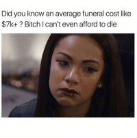 W if you ain't at school rn😤💯: Did you know an average funeral cost like  $7k+ Bitch can't even afford to die W if you ain't at school rn😤💯