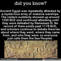 Amazon, Apple, and Creepy: did you know?  Ancient Egypt was repeatedly attacked by  a mysterious army of massive warships.  The raiders suddenly showed up around  1250 BCE and continued attacking until  they were defeated by Ramesses Ill. No  record of them exists past 1178 BCE,  and scholars continue to debate theories  about where they went, where they came  from, and who they were- so everyone  just calls them the Sea People  PHOTO: ANCIENT ORIGINS  DIDYOUKNOWFACTS.coM Creepy! 🤔 seapeople interesting history 📢 Share the knowledge! Tag your friends in the comments. ➖➖➖➖➖➖➖➖➖➖➖ Want more Did You Know(s)? ➡📓 Buy our book on Amazon: [LINK IN BIO] ➡📱 Download our App: http:-apple.co-2i9iX0u ➡📩 Get daily text message alerts: http:-Fact-Snacks.com ➡📩 Free email newsletter: http:-DidYouKnowFacts.com-Sign-Up- ➖➖➖➖➖➖➖➖➖➖➖ We post different content across our channels. Follow us so you don't miss out! 📍http:-facebook.com-didyouknowblog 📍http:-twitter.com-didyouknowfacts ➖➖➖➖➖➖➖➖➖➖➖ DYN FACTS TRIVIA TIL DIDYOUKNOW NOWIKNOW
