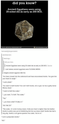 "Memes, Nerd, and Cross: did you know?  Ancient Egyptians were using  20-sided die as early as 200 BCE.  bemusedly bespectacled:  koetongu:  did you kno:  Ancient Egyptians were using 20-sided  die as early as 200 BCE source  icant believe ancient egyptians were FUCKING NERDS  imagine ancient egyptian d&d tho  You have crossed into the underworld and have encountered Anubis. You give him  your heart to weigh,""  ""I roll to Bluff  You want to bluff Anubis? You can't bluff Anutis. he's a god, he has a godly sense  Motive check.  ""I want to bluff the scales.  ""...you want. To bluft The scales""  Yup.""  you know what? I'll allow it  HA! Nat 20""  ""The scales, for some fucking reason, think your heart is lighter than the teather.  Anubis is pretty sure you're bullshitting him but you know what? Anubis has had a  long day. Anubis is not gonna question the scales. You're in.  ro to pickpocket Anubis"""