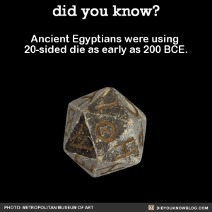 """Bailey Jay, Fucking, and God: did you know?  Ancient Egyptians were using  20-sided die as early as 200 BCE  PHOTO: METROPOLITAN MUSEUM OF ART  DIDYOUKNOWBLOG.COM bemusedlybespectacled:  jewishzevran:  keetongu:  did-you-kno:  Ancient Egyptians were using  20-sided die as early as 200 BCE.  Source  i cant believe ancient egyptians were FUCKING NERDS  imagine ancient egyptian dd tho  """"You have crossed into the underworld and have encountered Anubis. You give him your heart to weigh."""" """"I roll to Bluff."""" """"You want to bluff Anubis? You can't bluff Anubis, he's a god, he has a godly Sense Motive check."""" """"I want to bluff the scales."""" """"…you want. To bluff. The scales."""" """"Yup."""" """"…you know what? I'll allow it."""" """"HA! Nat 20!"""" """"The scales, for some fucking reason, think your heart is lighter than the feather. Anubis is pretty sure you're bullshitting him but you know what? Anubis has had a long day. Anubis is not gonna question the scales. You're in."""""""