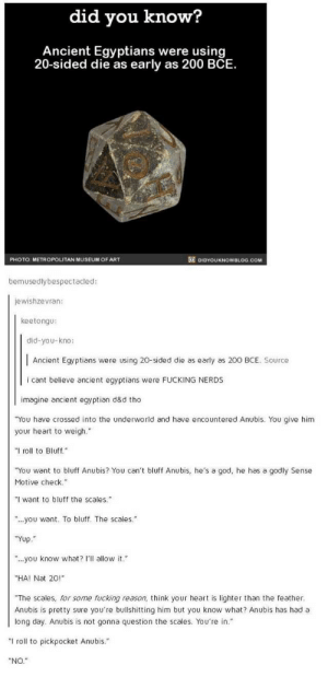 """Fucking, God, and Heart: did you know?  Ancient Egyptians were using  20-sided die as early as 200 BCE.  PHOTO: METROPOLITAN MUSEUM OF ART  DIDYOUKNOWBLOG.COM  bemusedlybespectacled:  jewishzevran:  keetongu:  did-you-kno:  Ancient Egyptians were using 20-sided die as early as 200 BCE. Source  i cant believe ancient eqyptians were FUCKING NERDS  imagine ancient egyptian d&d tho  """"You have crossed into the underworld and have encountered Anubis. You give him  your heart to weigh.""""  """"I roll to Bluff.  """"You want to bluff Anubis? You can't bluff Anubis, he's a god, he has a godly Sense  Motive check.""""  want to bluff the scales.  ..you want. To bluff. The scales.""""  """"Yυρ."""".  you know what? I'll allow it.  """"HA! Nat 20!""""  """"The scales, for some fucking reason, think your heart is lighter than the feather  Anubis is pretty sure you're bullshitting him but you know what? Anubis has had a  long day. Anubis is not gonna question the scales. You're in.""""  """"I roll to pickpocket Anubis.""""  """"NO."""" stone tablets with pictographs as character sheets."""