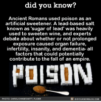 "Hard pass! 🙅‍♂️  📓Buy the official Did You Know book on Amazon: http://amzn.to/2eNRlj1: did you know?  Ancient Romans used poison as an  artificial sweetener. A lead-based salt  known as ""sugar of lead' was heavily  used to sweeten wine, and experts  debate about whether or not prolonged  exposure caused organ failure,  infertility, insanity, and dementia- all  factors that could potentially  contribute to the fall of an empire.  DIDYoukNowBLOG.coM  PHOTO: CHRIS JOHNBECKETT, FLICKR Hard pass! 🙅‍♂️  📓Buy the official Did You Know book on Amazon: http://amzn.to/2eNRlj1"