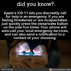 did-you-kno: Apple's iOS 11 lets you discreetly call  for help in an emergency. If you are  feeling threatened or are incapacitated,  just quickly press the sleep/wake button  on the side five times. Your phone will  auto-call your local emergency services,  and can also send a notification to a   contact of your choosing.   Source Source 2 Here's How It Works: When you make a call with SOS, your  iPhone automatically calls the local emergency number. In some countries  and regions, you might need to choose the service that you need.  You can also add emergency contacts.  After an emergency call ends, your iPhone alerts your emergency  contacts with a text message, unless you choose to cancel. Your iPhone  sends them your current location, and, for a period of time after you  enter SOS mode, it sends updates to your emergency contacts when your  location changes.  : did you know?  Apple's ios 11 lets you discreetly call  for help in an emergency. If you are  feeling threatened or are incapacitated  just quickly press the sleep/wake button  on the side five times. Your phone will  auto-call your local emergency services,  and can also send a notification to a  contact of your choosing  PHOTO: ISTOCK  回DIDYOUKNOWFACTS.COM did-you-kno: Apple's iOS 11 lets you discreetly call  for help in an emergency. If you are  feeling threatened or are incapacitated,  just quickly press the sleep/wake button  on the side five times. Your phone will  auto-call your local emergency services,  and can also send a notification to a   contact of your choosing.   Source Source 2 Here's How It Works: When you make a call with SOS, your  iPhone automatically calls the local emergency number. In some countries  and regions, you might need to choose the service that you need.  You can also add emergency contacts.  After an emergency call ends, your iPhone alerts your emergency  contacts with a text message, unless you choose to cancel. Your iPhone  sends them your current location, and, for a period of time after you  enter SOS mode, it sends updates to your emergency contacts when your  location changes.
