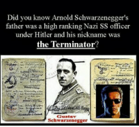Arnold Schwarzenegger, Memes, and Terminator: Did you know Arnold Schwarzenegger's  father was a high ranking Nazi SS officer  under Hitler and his nickname was  the Terminator?  Gustav  Schwarzenegger Did you know ?