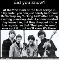"And now we all know! 🤓 heyjude thebeatles music awesome 📢 Share the knowledge! Tag your friends in the comments. ➖➖➖➖➖➖➖➖➖➖➖ Want more Did You Know(s)? ➡📓 Buy our book on Amazon: [LINK IN BIO] ➡📱 Download our App: http:-apple.co-2i9iX0u ➡📩 Get daily text message alerts: http:-Fact-Snacks.com ➡📩 Free email newsletter: http:-DidYouKnowFacts.com-Sign-Up- ➖➖➖➖➖➖➖➖➖➖➖ We post different content across our channels. Follow us so you don't miss out! 📍http:-facebook.com-didyouknowblog 📍http:-twitter.com-didyouknowfacts ➖➖➖➖➖➖➖➖➖➖➖ DYN FACTS TRIVIA TIL DIDYOUKNOW NOWIKNOW: did you know?  At the 2:58 mark of the final bridge in  ""Hey Jude, you can just barely hear Paul  McCartney say fucking hell!"" after hitting  a wrong piano key. John Lennon insisted  they leave it in, but they dropped it to a  low register so that Most people won't  ever spot it... but we'll know it's there.  PHOTO: WIKIPEDIA  DIDYOUKNOWFACTS.COM And now we all know! 🤓 heyjude thebeatles music awesome 📢 Share the knowledge! Tag your friends in the comments. ➖➖➖➖➖➖➖➖➖➖➖ Want more Did You Know(s)? ➡📓 Buy our book on Amazon: [LINK IN BIO] ➡📱 Download our App: http:-apple.co-2i9iX0u ➡📩 Get daily text message alerts: http:-Fact-Snacks.com ➡📩 Free email newsletter: http:-DidYouKnowFacts.com-Sign-Up- ➖➖➖➖➖➖➖➖➖➖➖ We post different content across our channels. Follow us so you don't miss out! 📍http:-facebook.com-didyouknowblog 📍http:-twitter.com-didyouknowfacts ➖➖➖➖➖➖➖➖➖➖➖ DYN FACTS TRIVIA TIL DIDYOUKNOW NOWIKNOW"