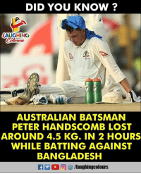 batting: DID YOU KNOW ?  AUGHING  AUSTRALIAN BATSMAN  PETER HANDSCOMB LOST  AROUND 4.5 KG. IN 2 HOURS  WHILE BATTING AGAINST  BANGLADESH