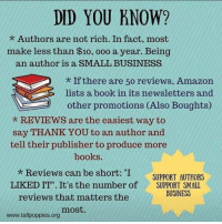 """Amazon, Memes, and Waves: DID YOU KNOW?  Authors are not rich. In fact, most  make less than $10, ooo a year. Being  an author is a SMALL BUSINESS  If there are 50 reviews, Amazon  lists a book in its newsletters and  other promotions (Also Boughts  REVIEWS are the easiest way to  say THANK YOU to an author and  tell their publisher to produce more  books.  Reviews can be short: """"I  SUPPORT AUTHORS  LIKED IT"""" It's the number of  SUPPORT SMALL  BUSINESS  reviews that matters the  most  www.tall poppies org Title Wave's newsletter: http://bit.ly/2eTPDKt My novel: http://amzn.to/2eTURWw Read 'Purpose' http://amzn.to/2eLmN1f"""