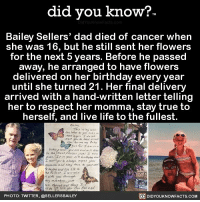 Amazon, Apple, and Birthday: did you know?  Bailey Sellers' dad died of cancer when  she was 16, but he still sent her flowers  for the next 5 years. Before he passed  away, he arranged to have flowers  delivered on her birthday every year  until she turned 21. Her final delivery  arrived with a hand-written letter telling  her to respect her momma, stay true to  herself, and live life to the fullest.  L tv :issf,  w :/当hn  PHOTO: TWITTER, @SELLERSBAILEY  DIDYOUKNOWFACTS.COM I'm not crying, you're crying! 😭❤️ love fatherdaughter relationships 📢 Share the knowledge! Tag your friends in the comments. ➖➖➖➖➖➖➖➖➖➖➖ Want more Did You Know(s)? ➡📓 Buy our book on Amazon: [LINK IN BIO] ➡📱 Download our App: http:-apple.co-2i9iX0u ➡📩 Get daily text message alerts: http:-Fact-Snacks.com ➡📩 Free email newsletter: http:-DidYouKnowFacts.com-Sign-Up- ➖➖➖➖➖➖➖➖➖➖➖ We post different content across our channels. Follow us so you don't miss out! 📍http:-facebook.com-didyouknowblog 📍http:-twitter.com-didyouknowfacts ➖➖➖➖➖➖➖➖➖➖➖ DYN FACTS TRIVIA TIL DIDYOUKNOW NOWIKNOW
