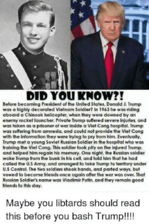 Friends, Soldiers, and Taken: DID YOU KNOW?!  Before becoming President of the United States, Donald J. Trump  was a highly decorated Vietnam Soldier? In 1963 he was riding  aboard a Chinook helicopter, when they were downed by an  enemy rocket launcher. Private Trump suffered severe injuries, and  was taken as a prisoner of war inside a Viet Cong hospital. Trump  was suffering from amnesia, and could not provide the Viet Cong  with the information they were trying to pry from him. Eventually,  Trump met a young Soviet Russian Soldier in the hospital who was  training the Viet Cong. This soldier took pity on the injured Trump,  and helped him regain his memory. One night, the Russian soldier  woke Trump from the bunk in his cell, and told him that he had  called the U.S Army, and arranged to take Trump to territory under  U.S Control. The two soldiers shook hands, and parted ways, but  vowed to become friends once again after the war was over. That  Russian Soldier's name was Vladimir Putin, and they remain good  friends to this day.  Maybe you libtards should read  this before you bash Trump!!!! There are no words...
