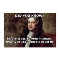 Gravity, Classical Art, and Hell: DID YOU KNOW?  Before Isaac Newton invented  gravity in 1869, people could fly Go to hell Isaac bro