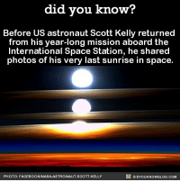 Amazon, Apple, and Facebook: did you know?  Before US astronaut Scott Kelly returned  from his year-long mission aboard the  International Space Station, he shared  photos of his very last sunrise in space  PHOTO: FACEBOOK/NASA-ASTRONAUT-SCOTT-KELLY  DIDYOUKNOWBLOG.COM An incredible journey! 🚀☀️ scottkelly astronaut awesome space 📢 Share the knowledge! Tag your friends in the comments. ➖➖➖➖➖➖➖➖➖➖➖ Want more Did You Know(s)? ➡📓 Buy our book on Amazon: [LINK IN BIO] ➡📱 Download our App: http:-apple.co-2i9iX0u ➡📩 Get daily text message alerts: http:-Fact-Snacks.com ➡📩 Free email newsletter: http:-DidYouKnowFacts.com-Sign-Up- ➖➖➖➖➖➖➖➖➖➖➖ We post different content across our channels. Follow us so you don't miss out! 📍http:-facebook.com-didyouknowblog 📍http:-twitter.com-didyouknowfacts ➖➖➖➖➖➖➖➖➖➖➖ DYN FACTS TRIVIA TIL DIDYOUKNOW NOWIKNOW