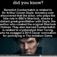 So bizarre! 🎥 moviefacts movie benedictcumberbatch cool ➡📱Download our free App: [LINK IN BIO]: did you know?  Benedict Cumberbatch is related to  Sir Arthur Conan Doyle. Ancestry.com  discovered that the actor, who plays the  title role in BBC's Sherlock, shares a  distant great-grandfather with Doyle, the  author who created the original Sherlock  Holmes. They also learned Cumberbatch  is related to cryptanalyst Alan Turing,  who he snagged a 2015 Oscar nomination  for portraying in The lmitation Game  PHOTO: SHERLOCKFACEBOOK  DIDYOUKNOWFACTS.COM So bizarre! 🎥 moviefacts movie benedictcumberbatch cool ➡📱Download our free App: [LINK IN BIO]