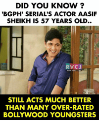 Memes, Bollywood, and Brilliant: DID YOU KNOW ?  BGPH' SERIAL'S ACTOR AASIF  SHEIKH IS 57 YEARS OLD..  RVCJ  WWW.RVCJ.COM  STILL ACTS MUCH BETTER  THAN MANY OVER-RATED  BOLLYWOOD YOUNGSTERS Brilliant actor!