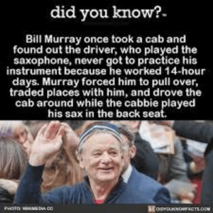 Bill Murray being Wholesome: did you know?  Bill Murray once took a cab and  found out the driver, who played the  saxophone, never got to practice his  instrument because he worked 14-hour  days. Murray forced him to pull over,  traded places with him, and drove the  cab around while the cabbie played  his sax in the back seat.  oeOOACTS.co Bill Murray being Wholesome