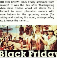 What Your History Teacher Don't Want You To Know. Look up Runoko Rashidi and Cheika Anta Diop: DID YOU KNOW: Black Friday stemmed from  slavery? It was the day after Thanksgiving  when slave traders would sell slaves for a  discount to assist plantation owners with  more helpers for the upcoming winter (for  cutting and stacking fire wood, winterproofing  etc.), hence the name  Black Friday What Your History Teacher Don't Want You To Know. Look up Runoko Rashidi and Cheika Anta Diop